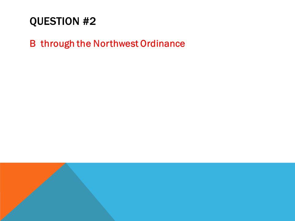 QUESTION #2 Bthrough the Northwest Ordinance