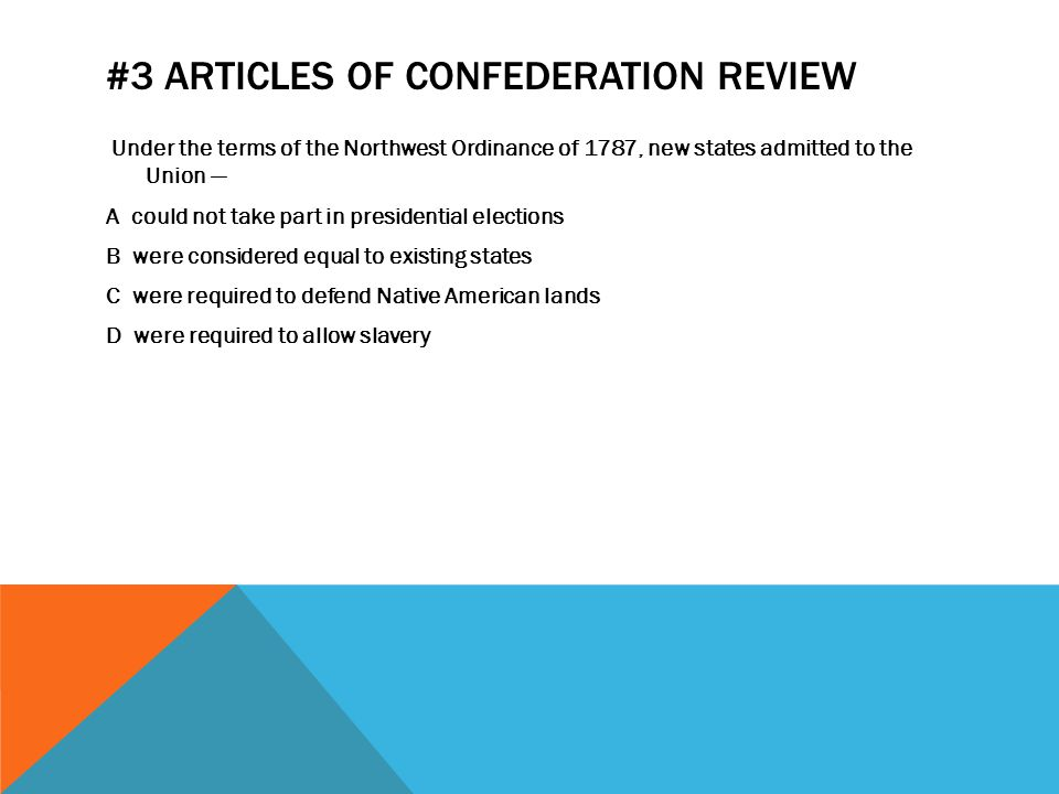#3 ARTICLES OF CONFEDERATION REVIEW Under the terms of the Northwest Ordinance of 1787, new states admitted to the Union — A could not take part in pr