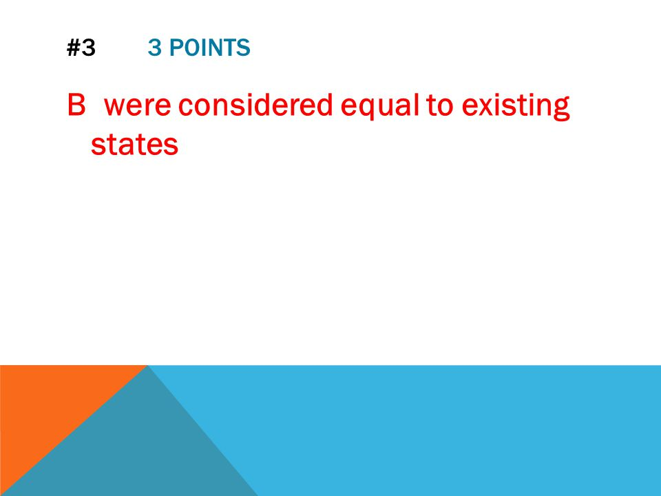 #3 3 POINTS B were considered equal to existing states