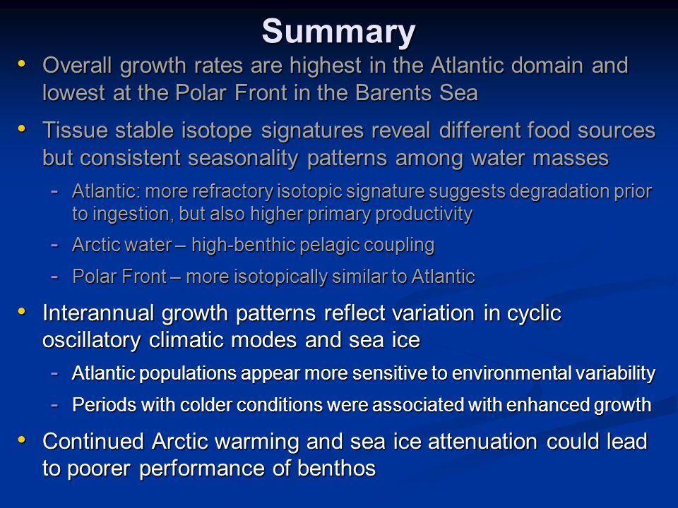 Summary Overall growth rates are highest in the Atlantic domain and lowest at the Polar Front in the Barents Sea Overall growth rates are highest in the Atlantic domain and lowest at the Polar Front in the Barents Sea Tissue stable isotope signatures reveal different food sources but consistent seasonality patterns among water masses Tissue stable isotope signatures reveal different food sources but consistent seasonality patterns among water masses - Atlantic: more refractory isotopic signature suggests degradation prior to ingestion, but also higher primary productivity - Arctic water – high-benthic pelagic coupling - Polar Front – more isotopically similar to Atlantic Interannual growth patterns reflect variation in cyclic oscillatory climatic modes and sea ice Interannual growth patterns reflect variation in cyclic oscillatory climatic modes and sea ice - Atlantic populations appear more sensitive to environmental variability - Periods with colder conditions were associated with enhanced growth Continued Arctic warming and sea ice attenuation could lead to poorer performance of benthos Continued Arctic warming and sea ice attenuation could lead to poorer performance of benthos