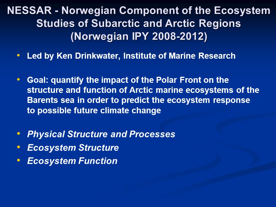 NESSAR - Norwegian Component of the Ecosystem Studies of Subarctic and Arctic Regions (Norwegian IPY 2008-2012) Led by Ken Drinkwater, Institute of Marine Research Goal: quantify the impact of the Polar Front on the structure and function of Arctic marine ecosystems of the Barents sea in order to predict the ecosystem response to possible future climate change Physical Structure and Processes Ecosystem Structure Ecosystem Function