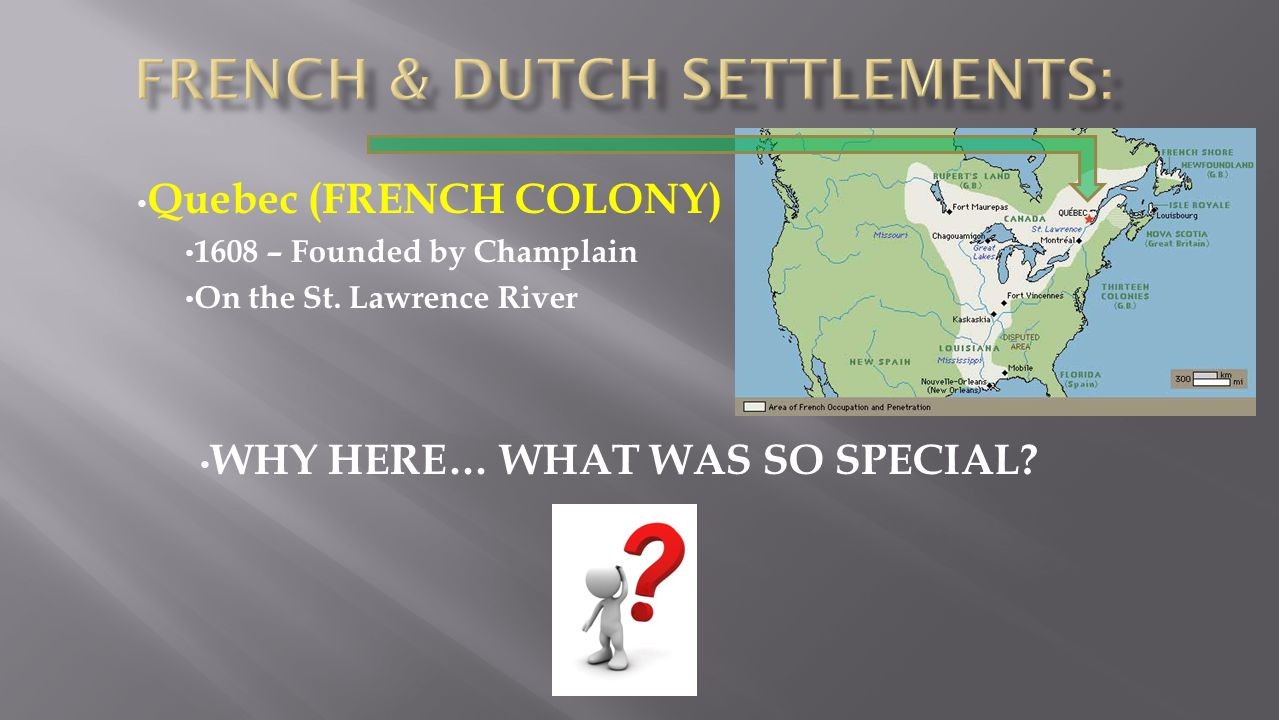 Quebec (FRENCH COLONY) 1608 – Founded by Champlain On the St. Lawrence River WHY HERE… WHAT WAS SO SPECIAL?