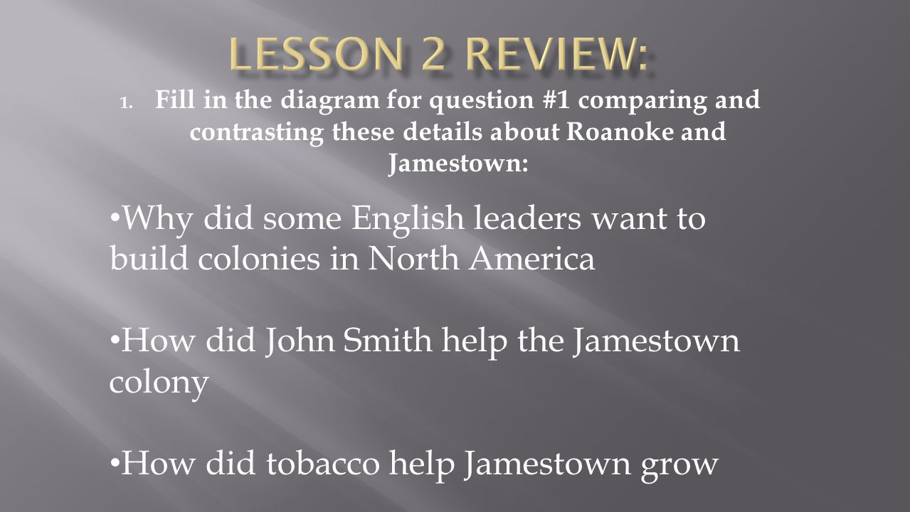 1. Fill in the diagram for question #1 comparing and contrasting these details about Roanoke and Jamestown: Why did some English leaders want to build