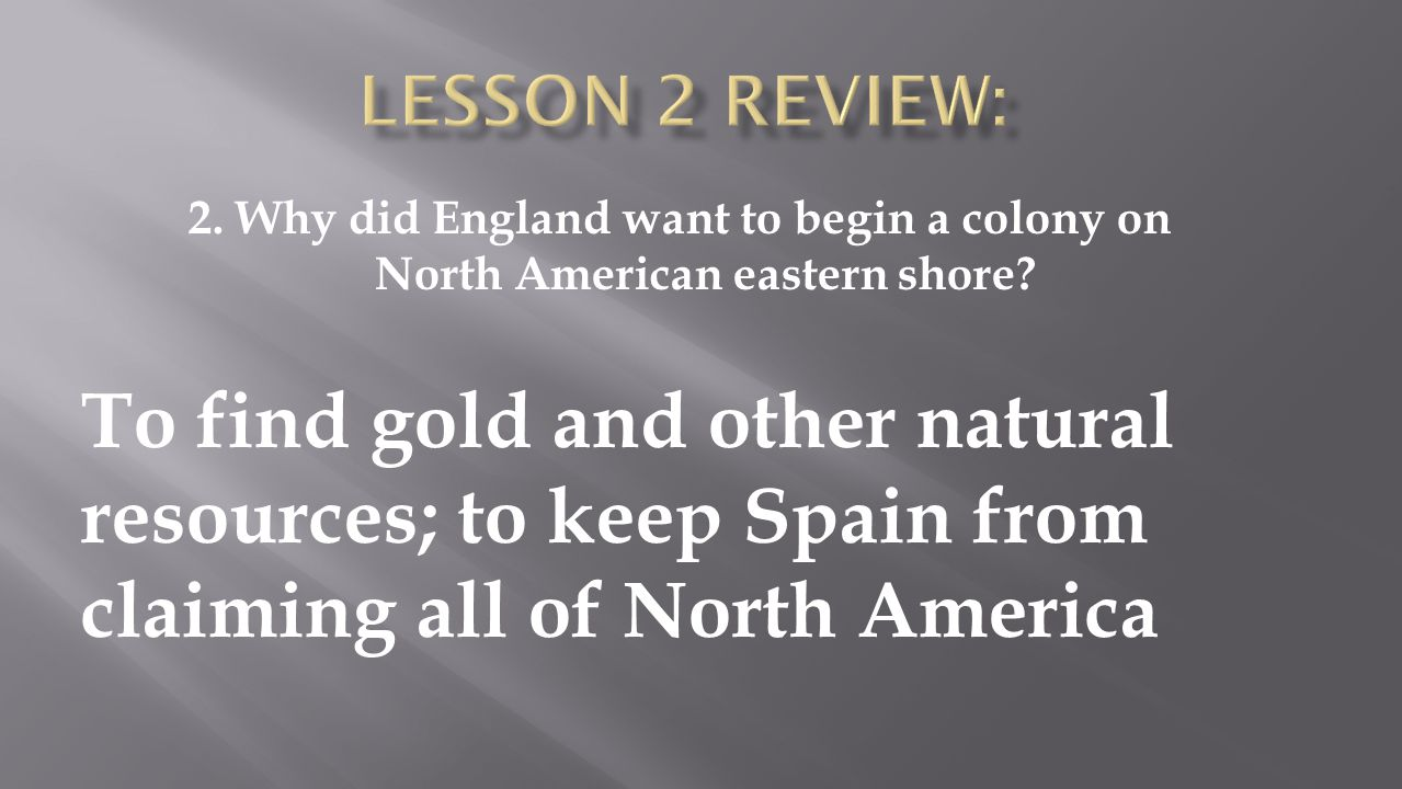To find gold and other natural resources; to keep Spain from claiming all of North America