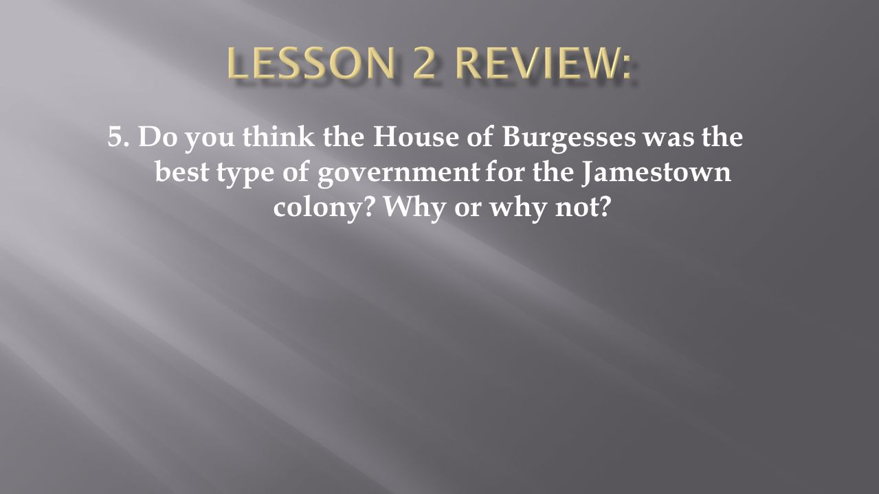 5. Do you think the House of Burgesses was the best type of government for the Jamestown colony? Why or why not?