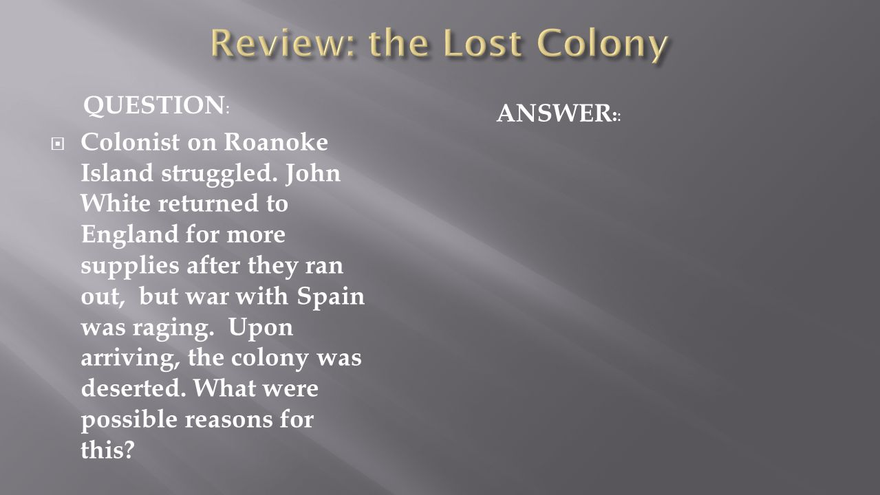  Colonist on Roanoke Island struggled. John White returned to England for more supplies after they ran out, but war with Spain was raging. Upon arriv