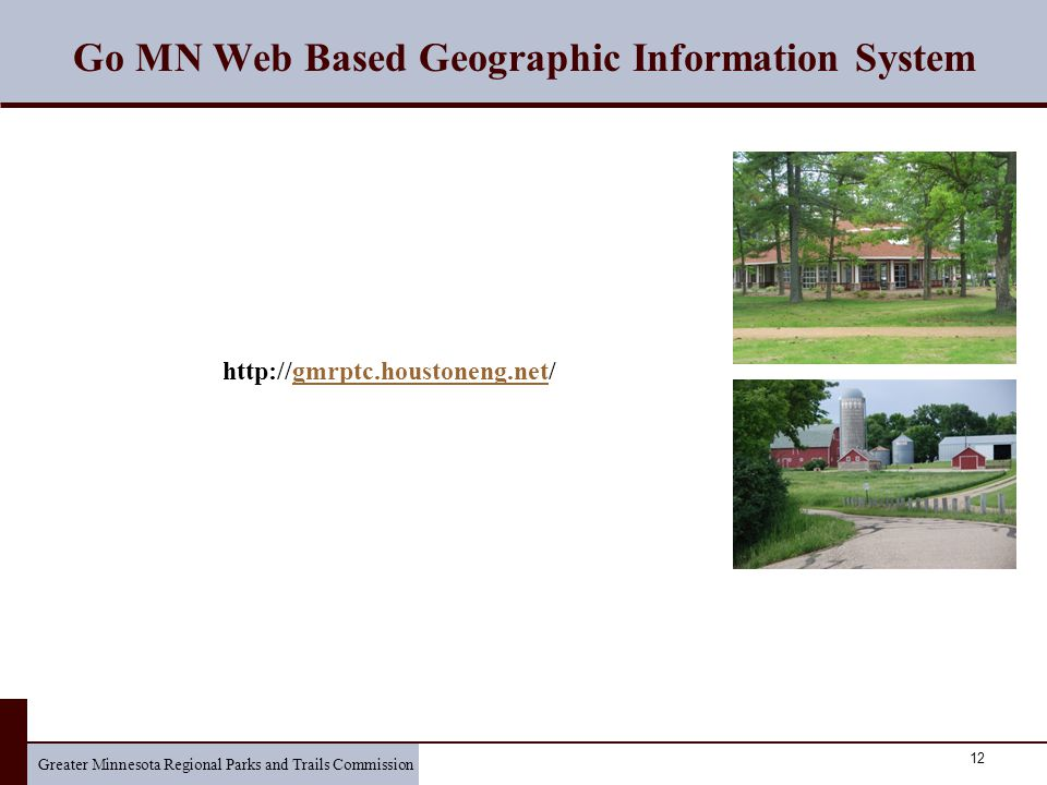 Greater Minnesota Regional Parks and Trails Commission 12 Go MN Web Based Geographic Information System http://gmrptc.houstoneng.net/gmrptc.houstoneng.net