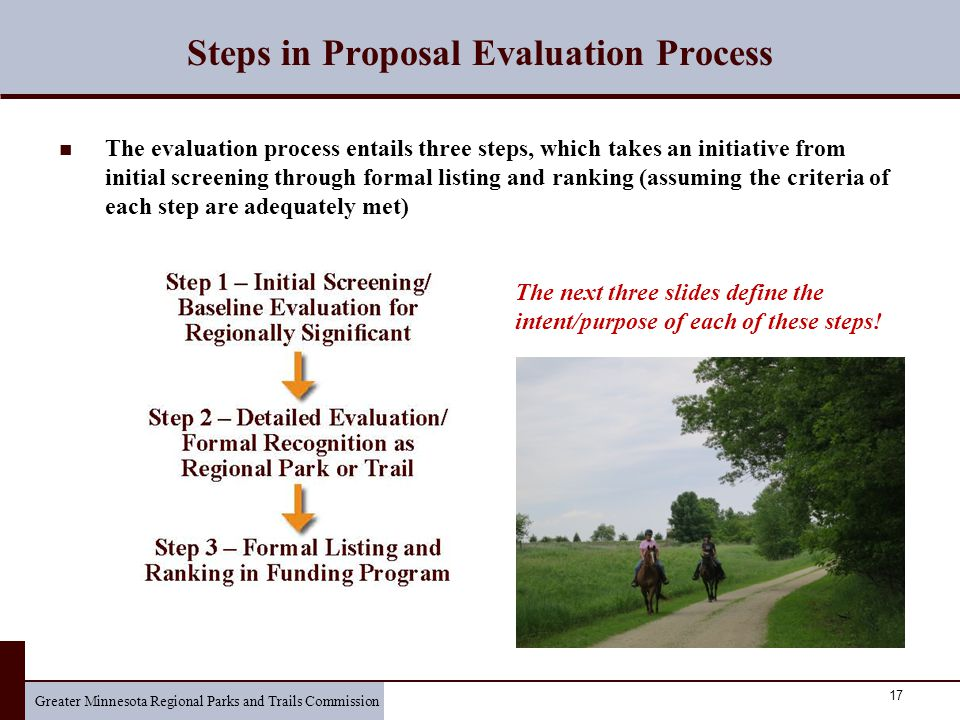 Greater Minnesota Regional Parks and Trails Commission 17 Steps in Proposal Evaluation Process The evaluation process entails three steps, which takes an initiative from initial screening through formal listing and ranking (assuming the criteria of each step are adequately met) The next three slides define the intent/purpose of each of these steps!
