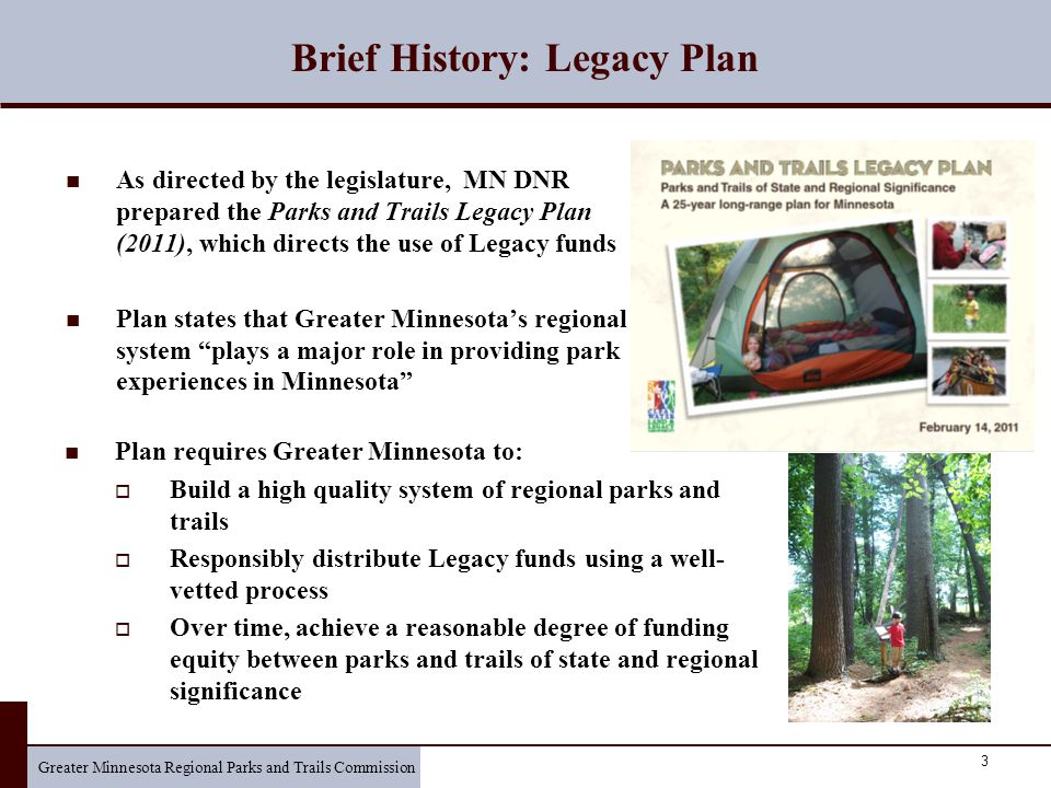 Greater Minnesota Regional Parks and Trails Commission 3 Brief History: Legacy Plan As directed by the legislature, MN DNR prepared the Parks and Trails Legacy Plan (2011), which directs the use of Legacy funds Plan states that Greater Minnesota's regional system plays a major role in providing park experiences in Minnesota Plan requires Greater Minnesota to:  Build a high quality system of regional parks and trails  Responsibly distribute Legacy funds using a well- vetted process  Over time, achieve a reasonable degree of funding equity between parks and trails of state and regional significance