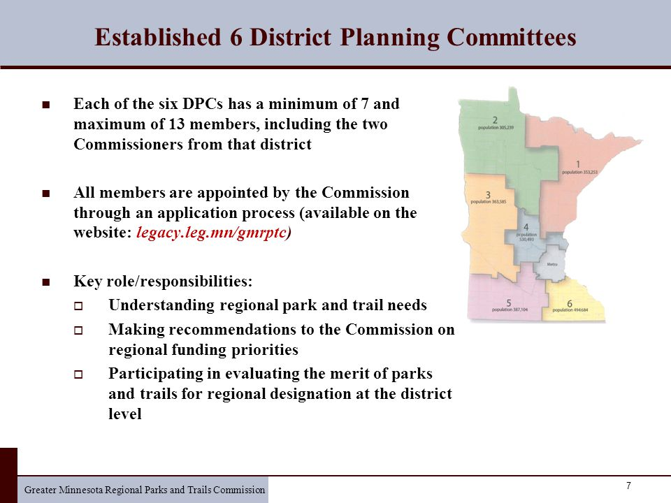 Greater Minnesota Regional Parks and Trails Commission 7 Established 6 District Planning Committees Each of the six DPCs has a minimum of 7 and maximum of 13 members, including the two Commissioners from that district All members are appointed by the Commission through an application process (available on the website: legacy.leg.mn/gmrptc) Key role/responsibilities:  Understanding regional park and trail needs  Making recommendations to the Commission on regional funding priorities  Participating in evaluating the merit of parks and trails for regional designation at the district level