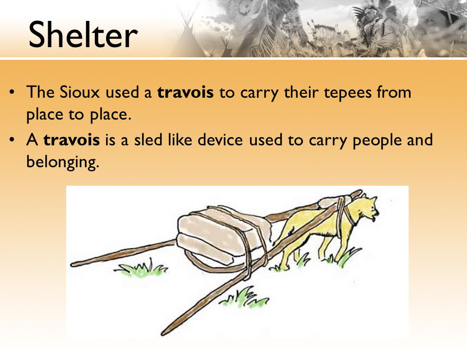 Shelter The Sioux used a travois to carry their tepees from place to place. A travois is a sled like device used to carry people and belonging.