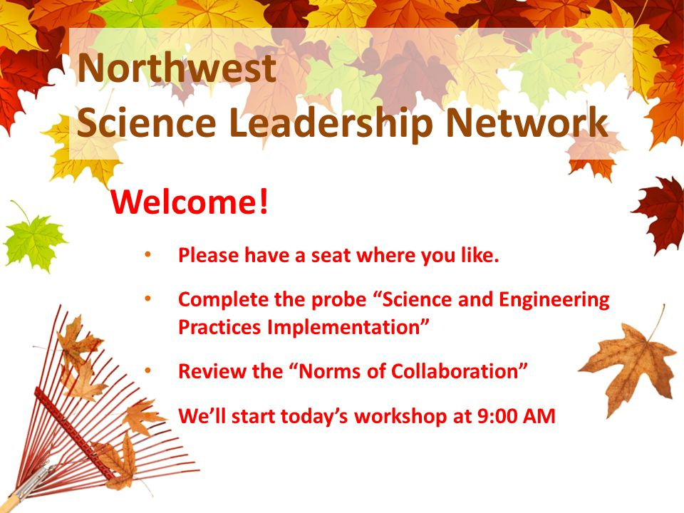 "Northwest Science Leadership Network Welcome! Please have a seat where you like. Complete the probe ""Science and Engineering Practices Implementation"""