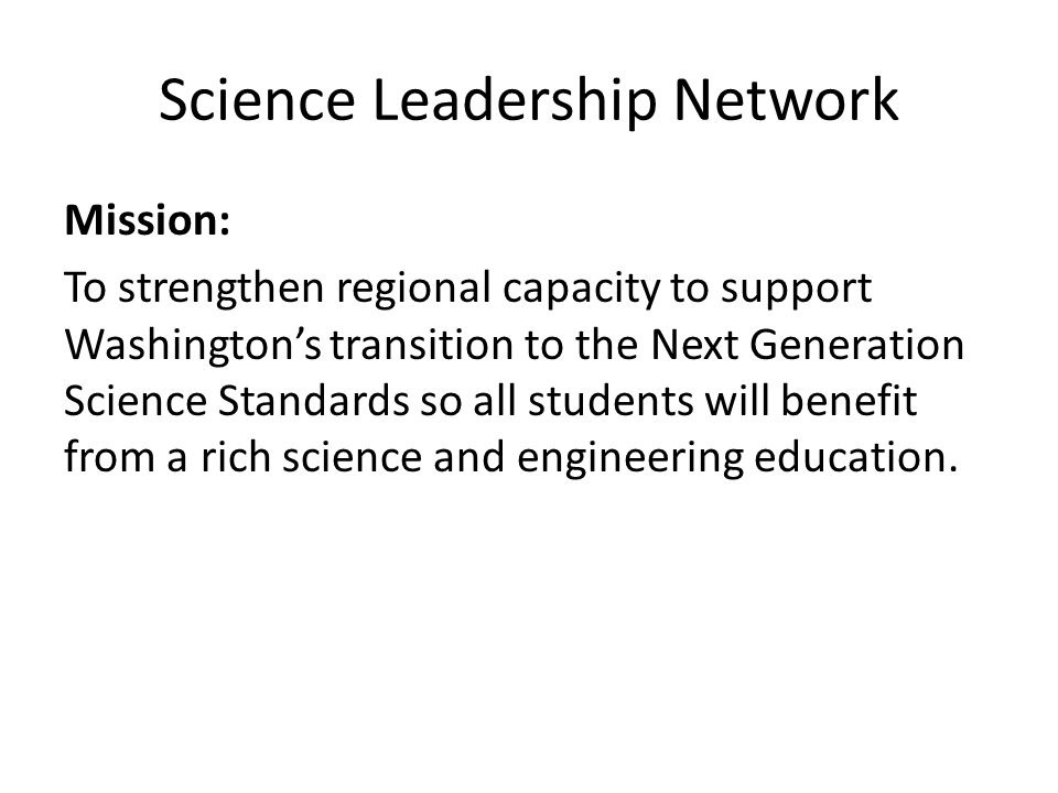 Science Leadership Network Mission: To strengthen regional capacity to support Washington's transition to the Next Generation Science Standards so all students will benefit from a rich science and engineering education.