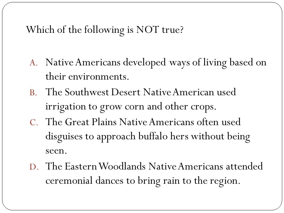 Which of the following is NOT true? A. Native Americans developed ways of living based on their environments. B. The Southwest Desert Native American