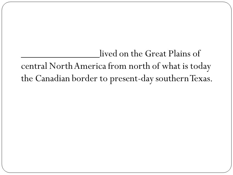 _______________lived on the Great Plains of central North America from north of what is today the Canadian border to present-day southern Texas.