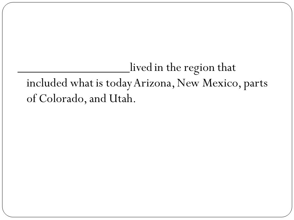 _________________lived in the region that included what is today Arizona, New Mexico, parts of Colorado, and Utah.