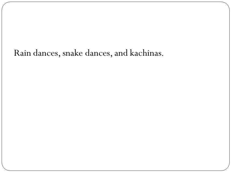 Rain dances, snake dances, and kachinas.