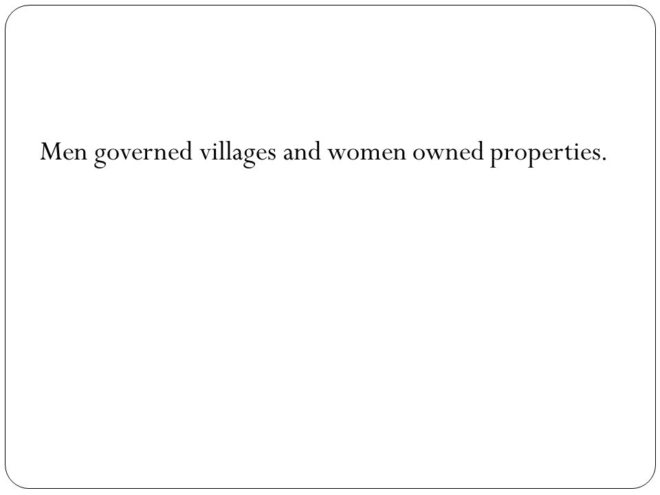 Men governed villages and women owned properties.