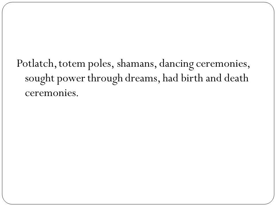 Potlatch, totem poles, shamans, dancing ceremonies, sought power through dreams, had birth and death ceremonies.