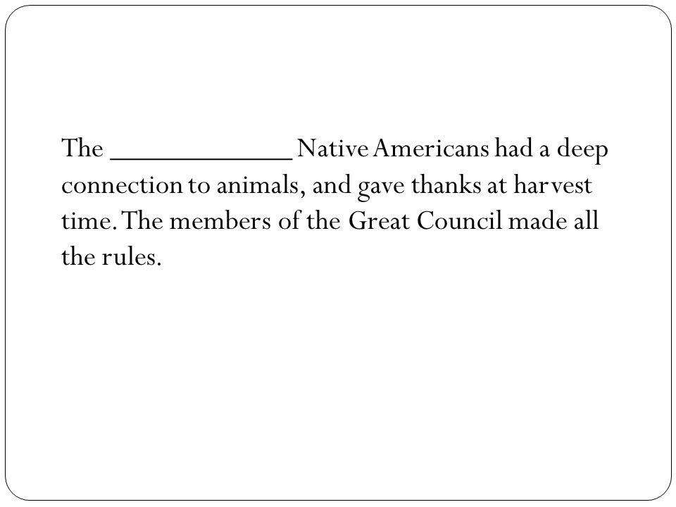 The ____________ Native Americans had a deep connection to animals, and gave thanks at harvest time. The members of the Great Council made all the rul