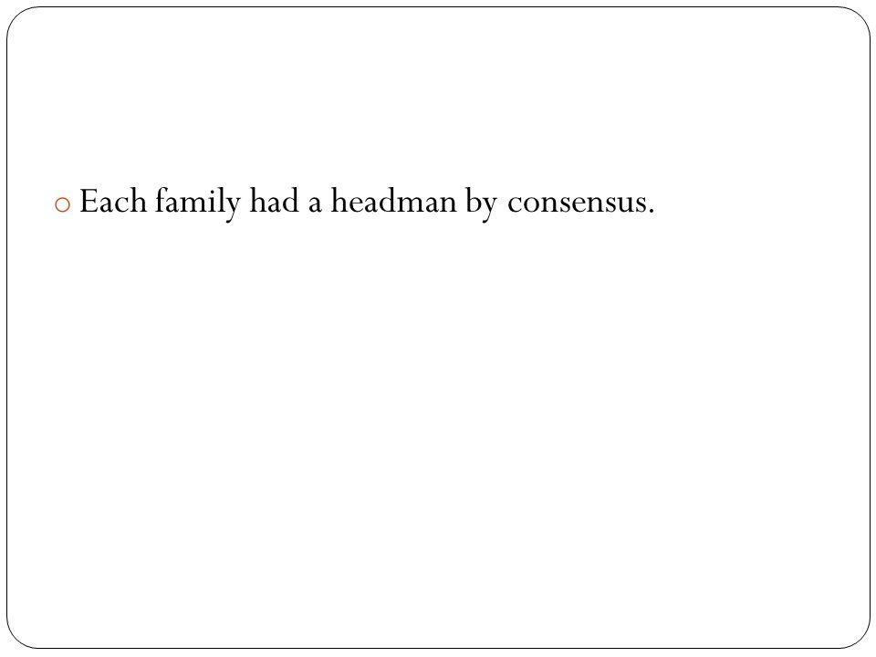 o Each family had a headman by consensus.