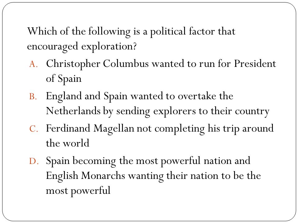 Which of the following is a political factor that encouraged exploration? A. Christopher Columbus wanted to run for President of Spain B. England and