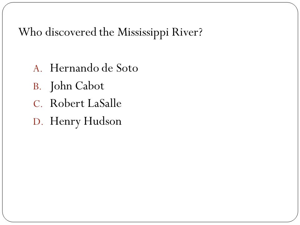 Who discovered the Mississippi River? A. Hernando de Soto B. John Cabot C. Robert LaSalle D. Henry Hudson