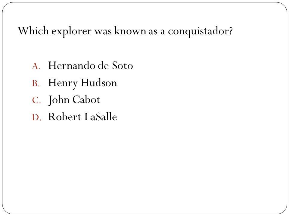 Which explorer was known as a conquistador. A. Hernando de Soto B.