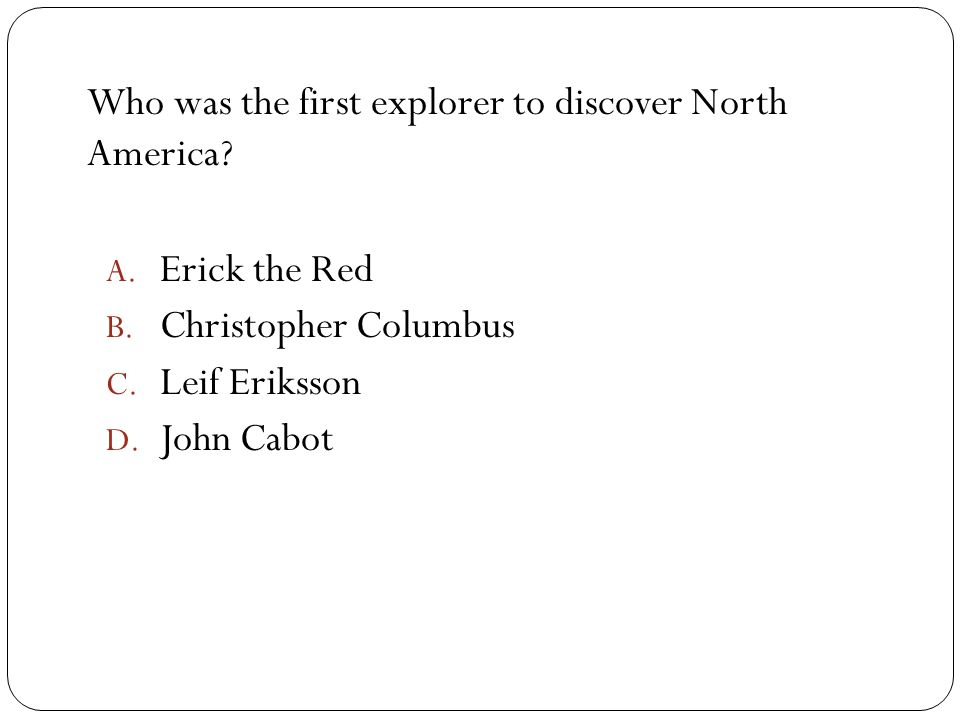 Who was the first explorer to discover North America? A. Erick the Red B. Christopher Columbus C. Leif Eriksson D. John Cabot