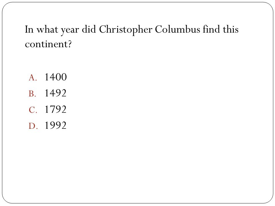 In what year did Christopher Columbus find this continent? A. 1400 B. 1492 C. 1792 D. 1992