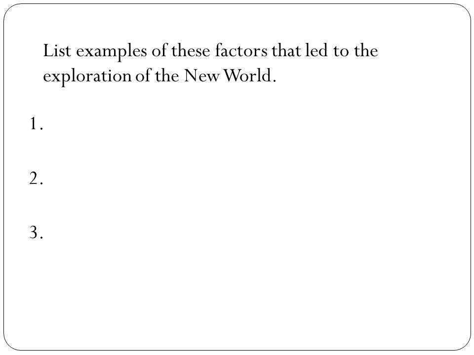 List examples of these factors that led to the exploration of the New World. 1. 2. 3.