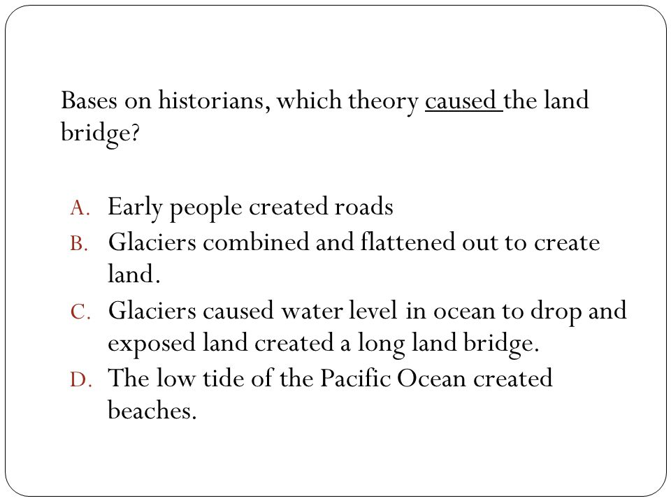 Bases on historians, which theory caused the land bridge? A. Early people created roads B. Glaciers combined and flattened out to create land. C. Glac
