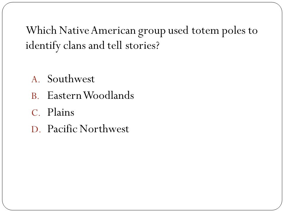 Which Native American group used totem poles to identify clans and tell stories? A. Southwest B. Eastern Woodlands C. Plains D. Pacific Northwest