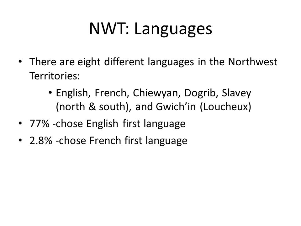 NWT: Languages There are eight different languages in the Northwest Territories: English, French, Chiewyan, Dogrib, Slavey (north & south), and Gwich'in (Loucheux) 77% -chose English first language 2.8% -chose French first language