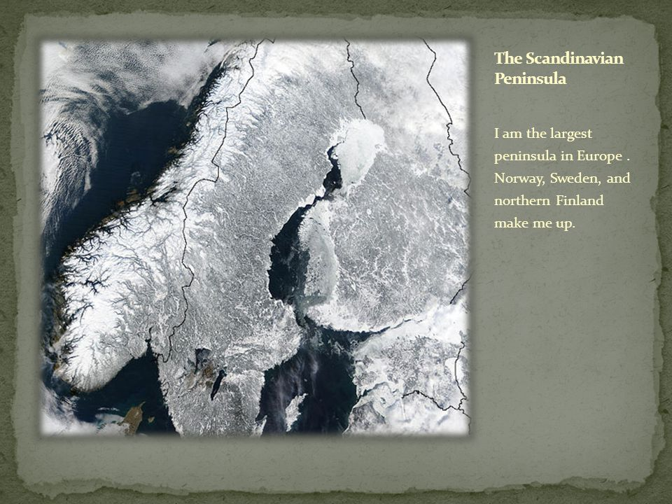 I am the largest peninsula in Europe. Norway, Sweden, and northern Finland make me up.