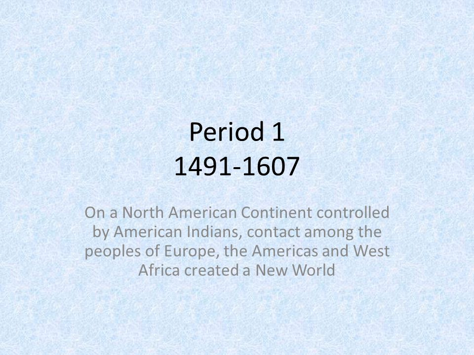 Period 1 1491-1607 On a North American Continent controlled by American Indians, contact among the peoples of Europe, the Americas and West Africa cre
