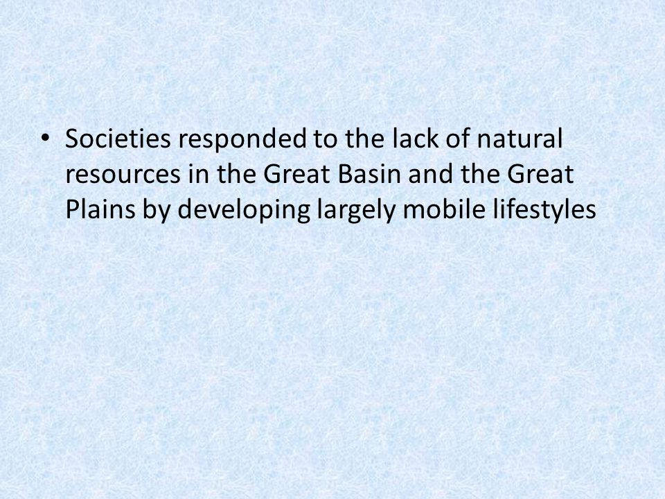 Societies responded to the lack of natural resources in the Great Basin and the Great Plains by developing largely mobile lifestyles