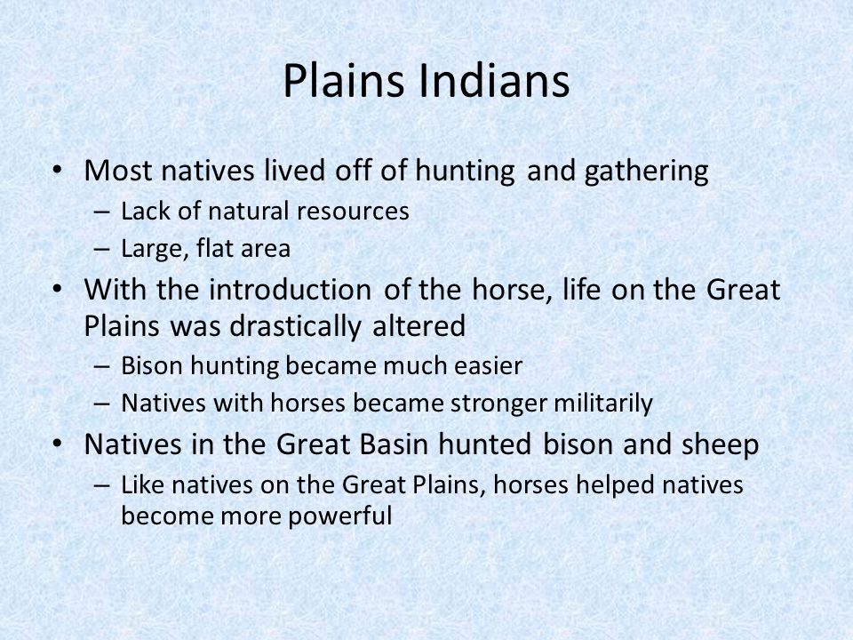 Plains Indians Most natives lived off of hunting and gathering – Lack of natural resources – Large, flat area With the introduction of the horse, life