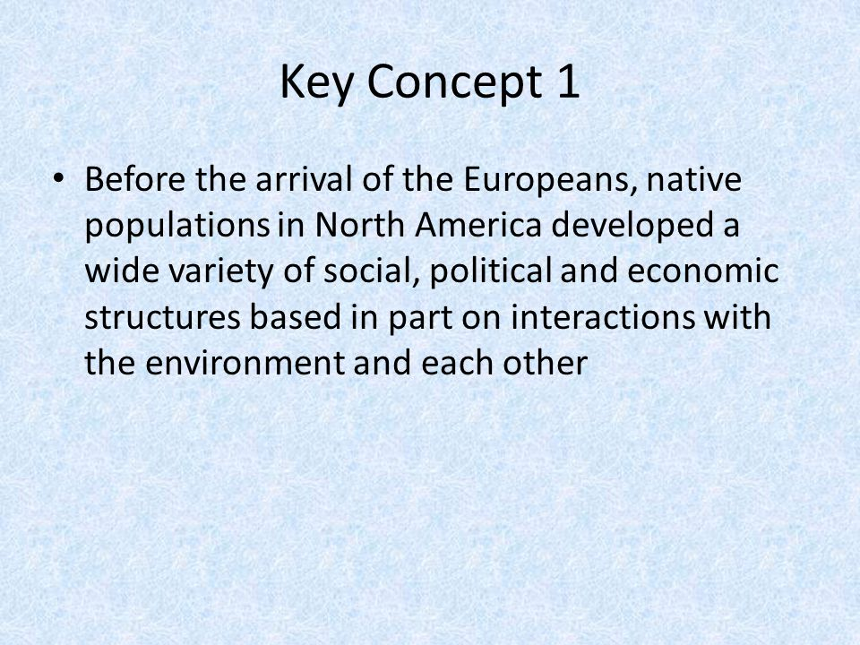 Key Concept 1 Before the arrival of the Europeans, native populations in North America developed a wide variety of social, political and economic stru