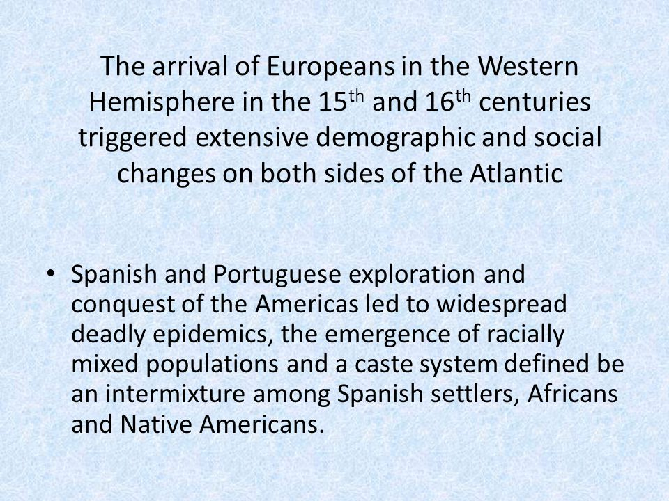 The arrival of Europeans in the Western Hemisphere in the 15 th and 16 th centuries triggered extensive demographic and social changes on both sides o