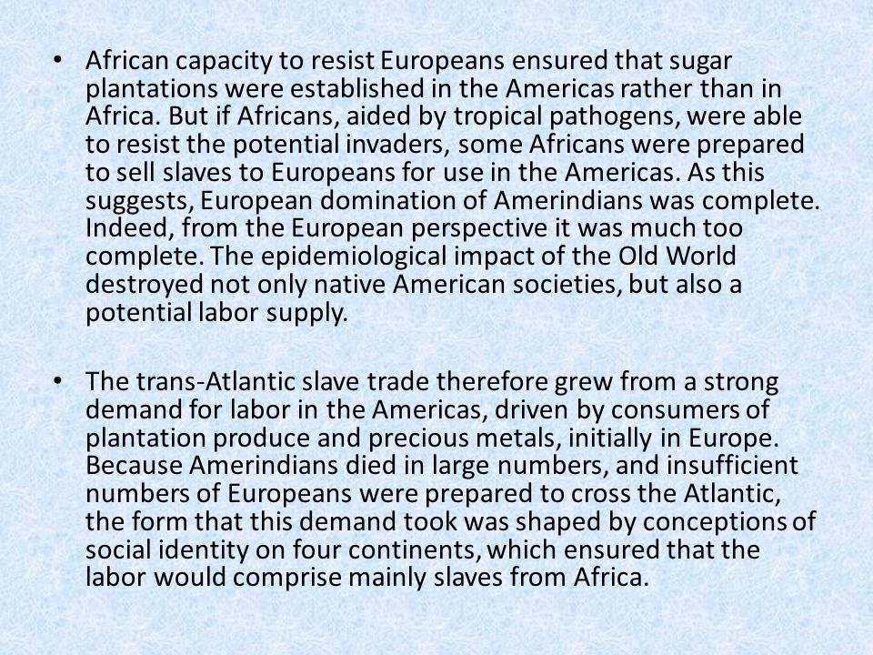 African capacity to resist Europeans ensured that sugar plantations were established in the Americas rather than in Africa. But if Africans, aided by
