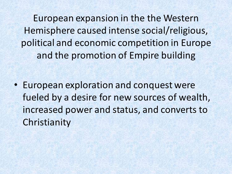 European expansion in the the Western Hemisphere caused intense social/religious, political and economic competition in Europe and the promotion of Em