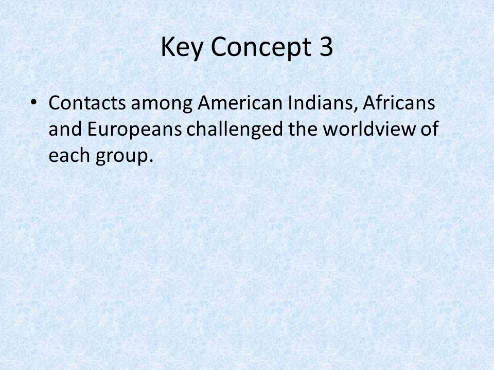Key Concept 3 Contacts among American Indians, Africans and Europeans challenged the worldview of each group.