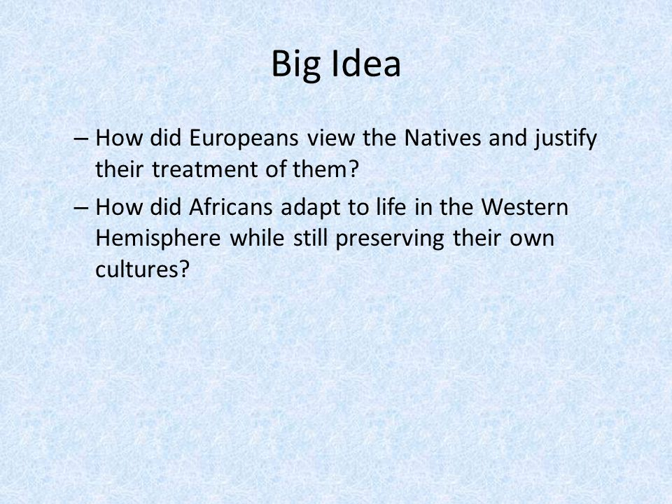 Big Idea – How did Europeans view the Natives and justify their treatment of them? – How did Africans adapt to life in the Western Hemisphere while st