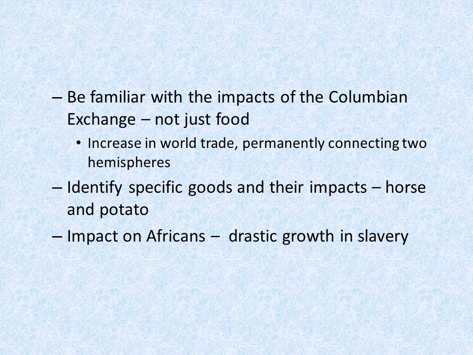 – Be familiar with the impacts of the Columbian Exchange – not just food Increase in world trade, permanently connecting two hemispheres – Identify sp