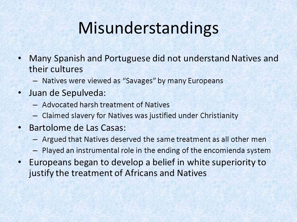 """Misunderstandings Many Spanish and Portuguese did not understand Natives and their cultures – Natives were viewed as """"Savages"""" by many Europeans Juan"""