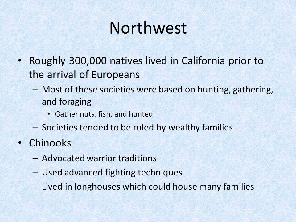 Northwest Roughly 300,000 natives lived in California prior to the arrival of Europeans – Most of these societies were based on hunting, gathering, an