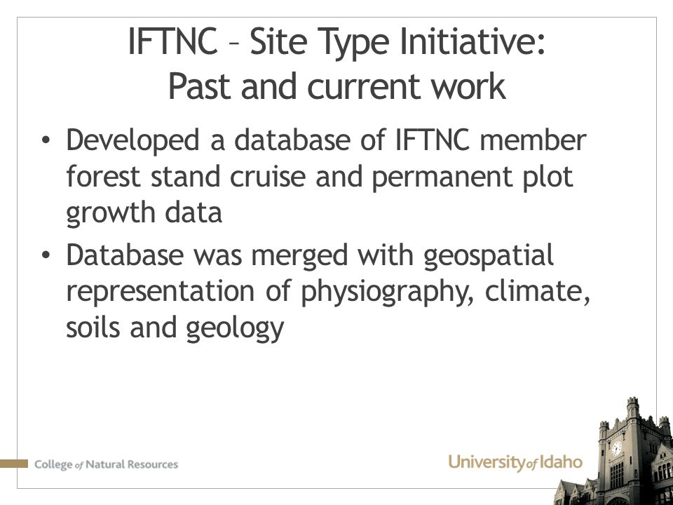 IFTNC – Site Type Initiative: Past and current work Developed a database of IFTNC member forest stand cruise and permanent plot growth data Database was merged with geospatial representation of physiography, climate, soils and geology