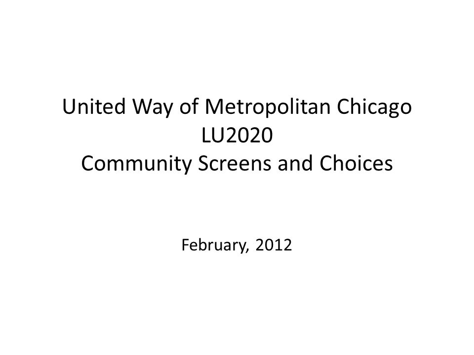 United Way of Metropolitan Chicago LU2020 Community Screens and Choices February, 2012
