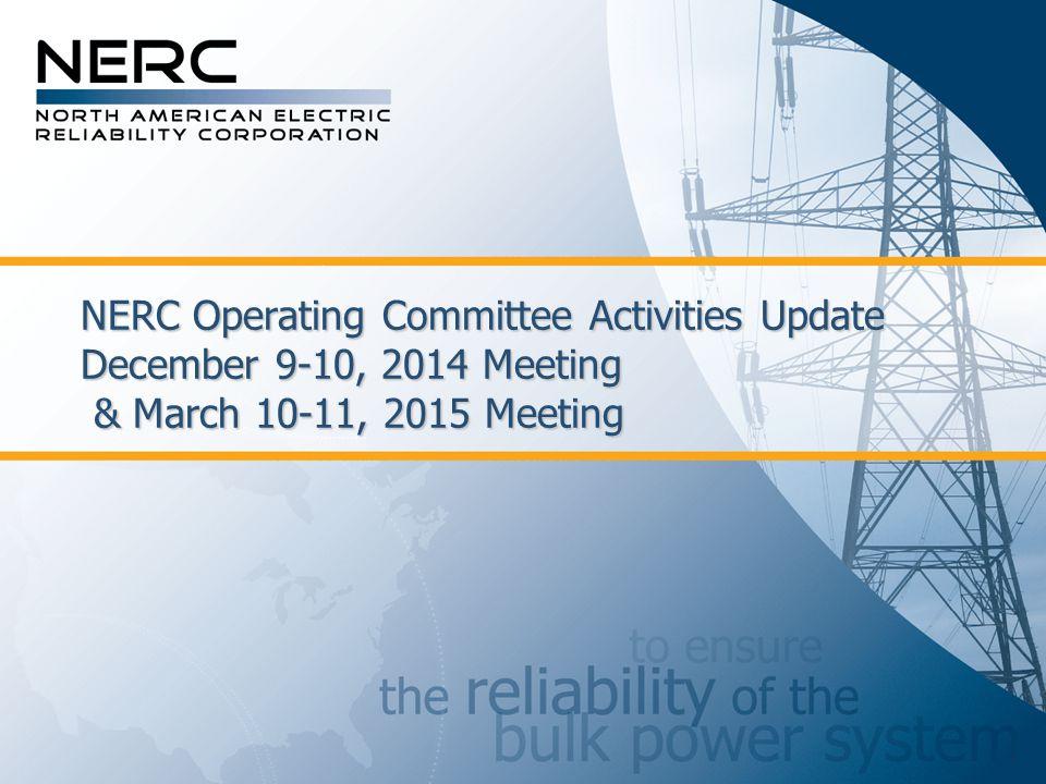 NERC Operating Committee Activities Update December 9-10, 2014 Meeting & March 10-11, 2015 Meeting
